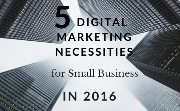 5 Digital Marketing Necessities, Small Business 2016